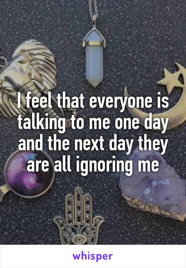 I feel that everyone is talking to me one day and the next day they are all ignoring me