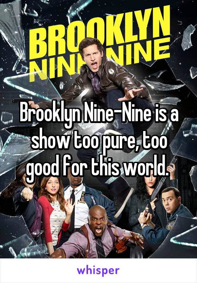 Brooklyn Nine-Nine is a show too pure, too good for this world.