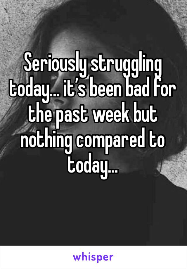 Seriously struggling today... it's been bad for the past week but nothing compared to today...