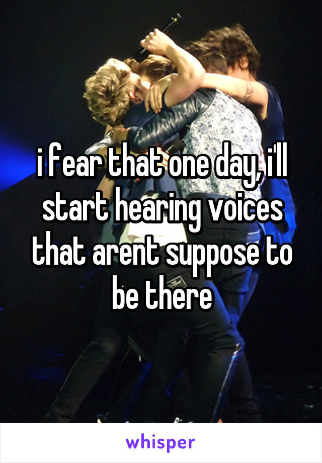 i fear that one day, i'll start hearing voices that arent suppose to be there