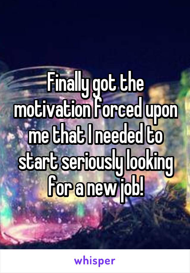 Finally got the motivation forced upon me that I needed to start seriously looking for a new job!