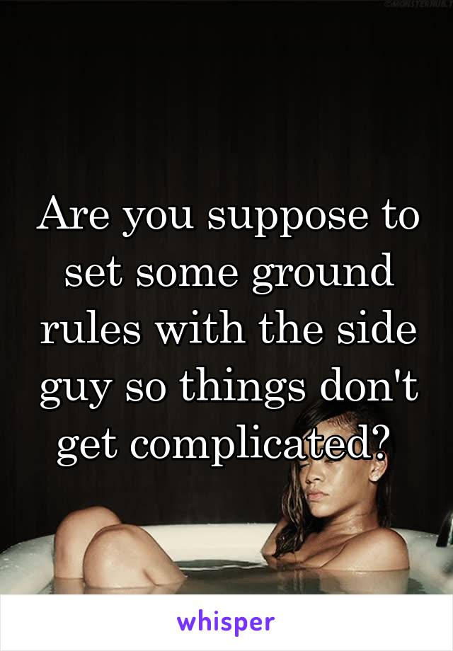 Are you suppose to set some ground rules with the side guy so things don't get complicated?