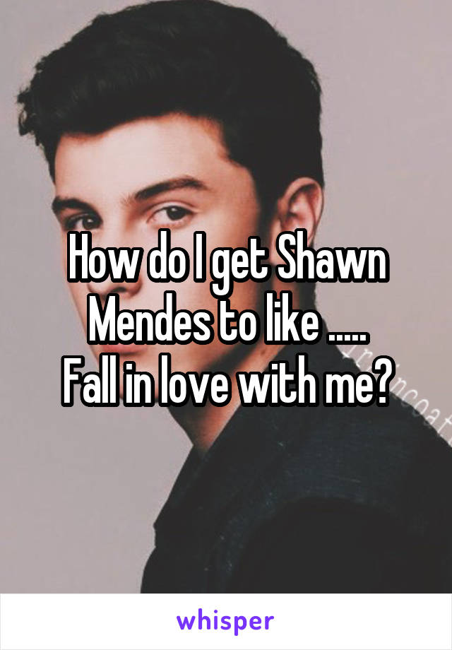 How do I get Shawn Mendes to like ..... Fall in love with me?