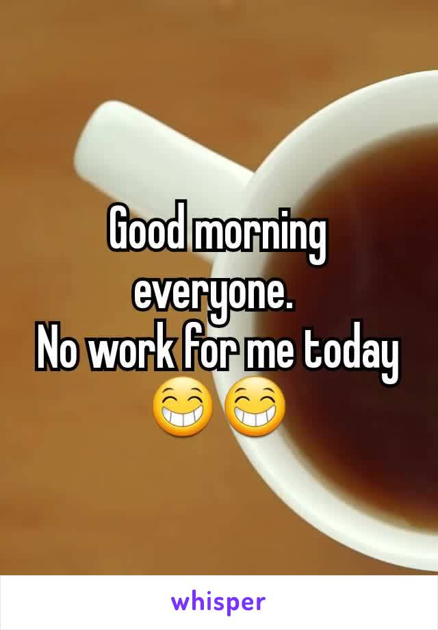 Good morning everyone.  No work for me today 😁😁
