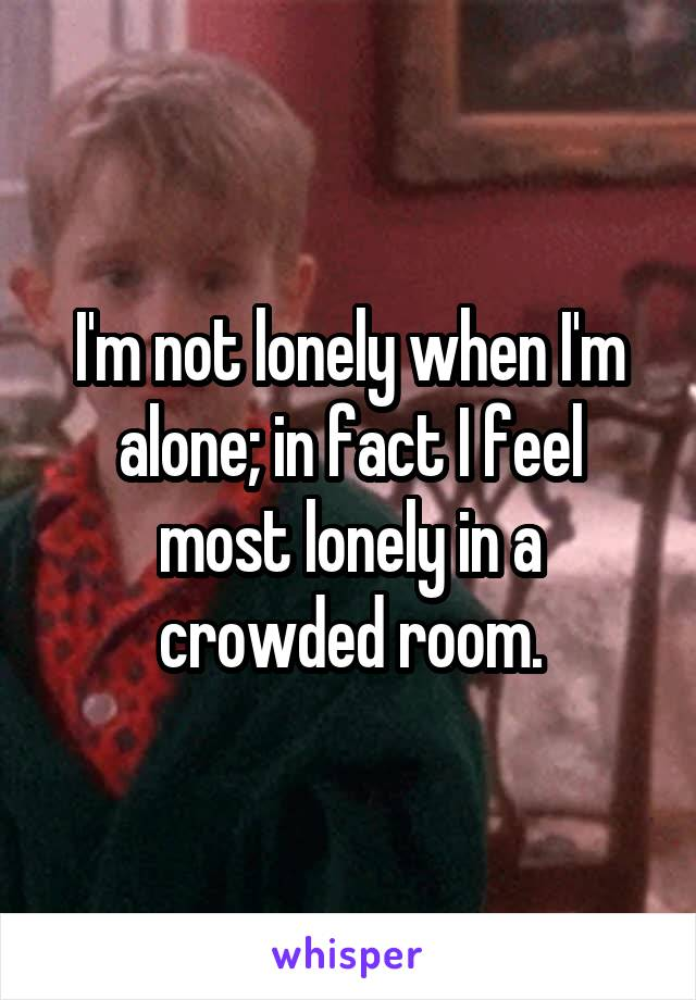 I'm not lonely when I'm alone; in fact I feel most lonely in a crowded room.