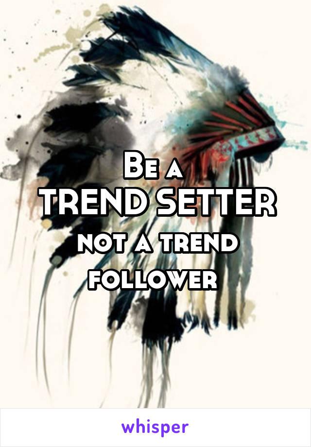 Be a  TREND SETTER not a trend follower
