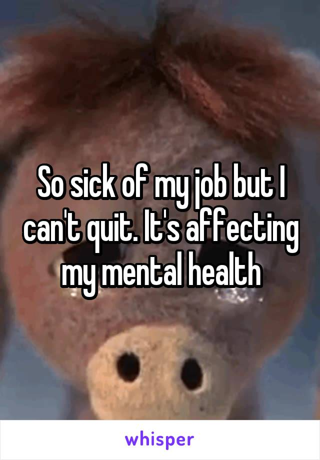 So sick of my job but I can't quit. It's affecting my mental health