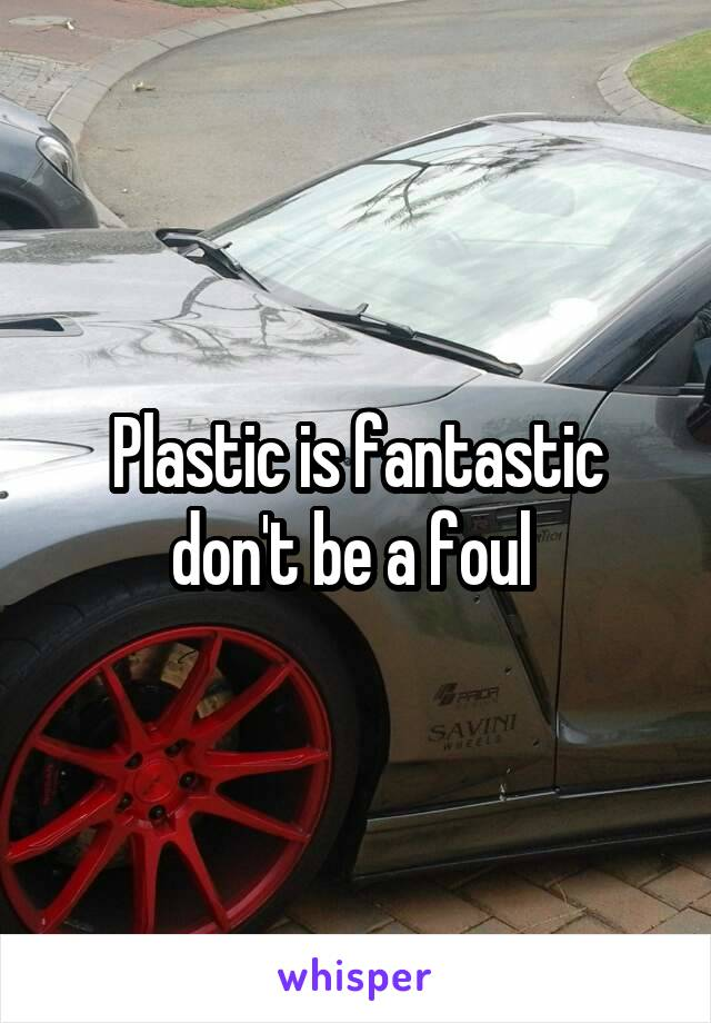 Plastic is fantastic don't be a foul