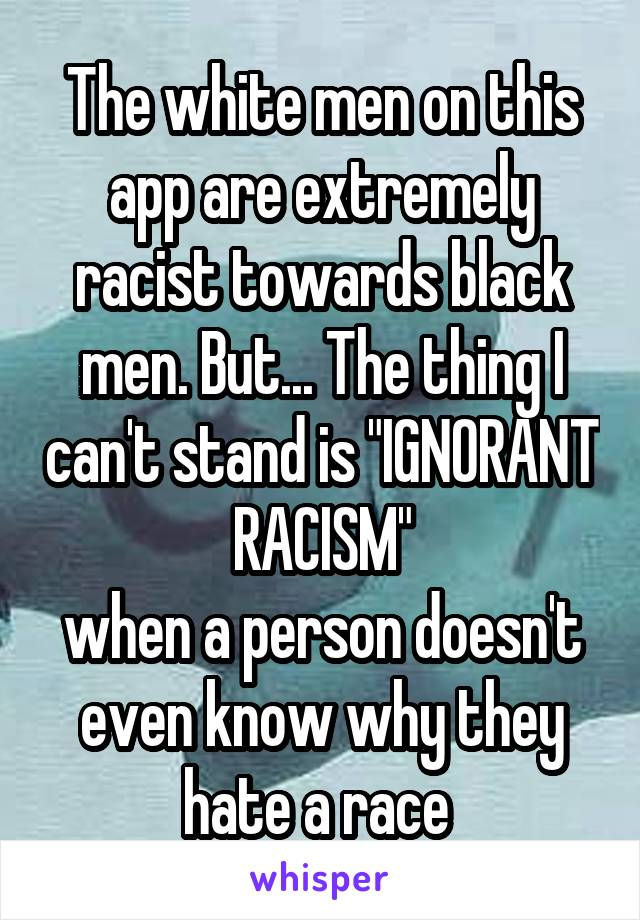 "The white men on this app are extremely racist towards black men. But... The thing I can't stand is ""IGNORANT RACISM"" when a person doesn't even know why they hate a race"