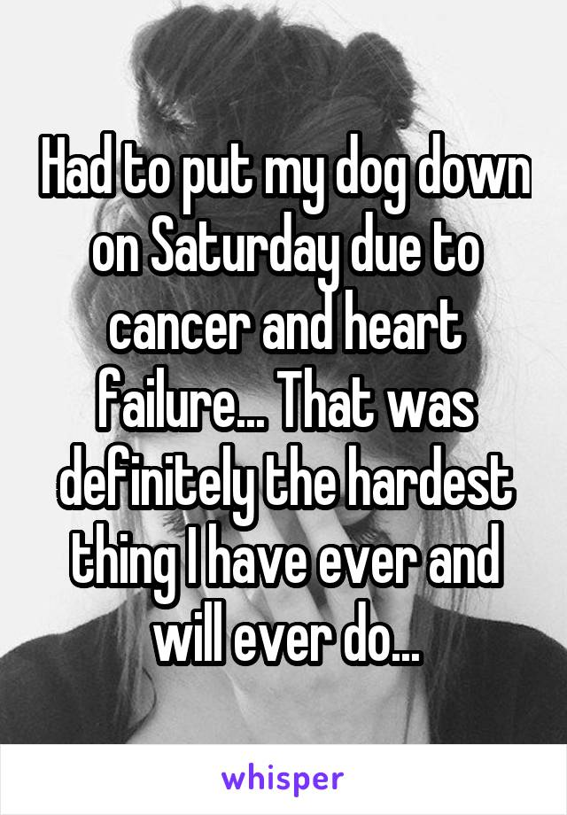 Had to put my dog down on Saturday due to cancer and heart failure... That was definitely the hardest thing I have ever and will ever do...
