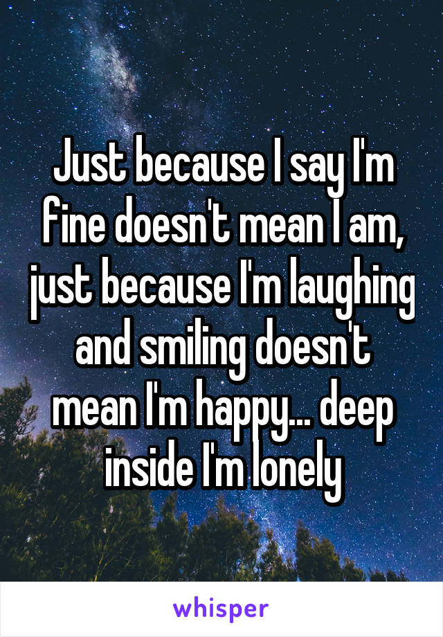 Just because I say I'm fine doesn't mean I am, just because I'm laughing and smiling doesn't mean I'm happy... deep inside I'm lonely