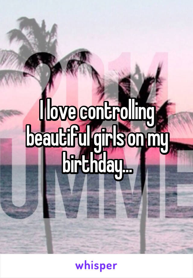 I love controlling beautiful girls on my birthday...
