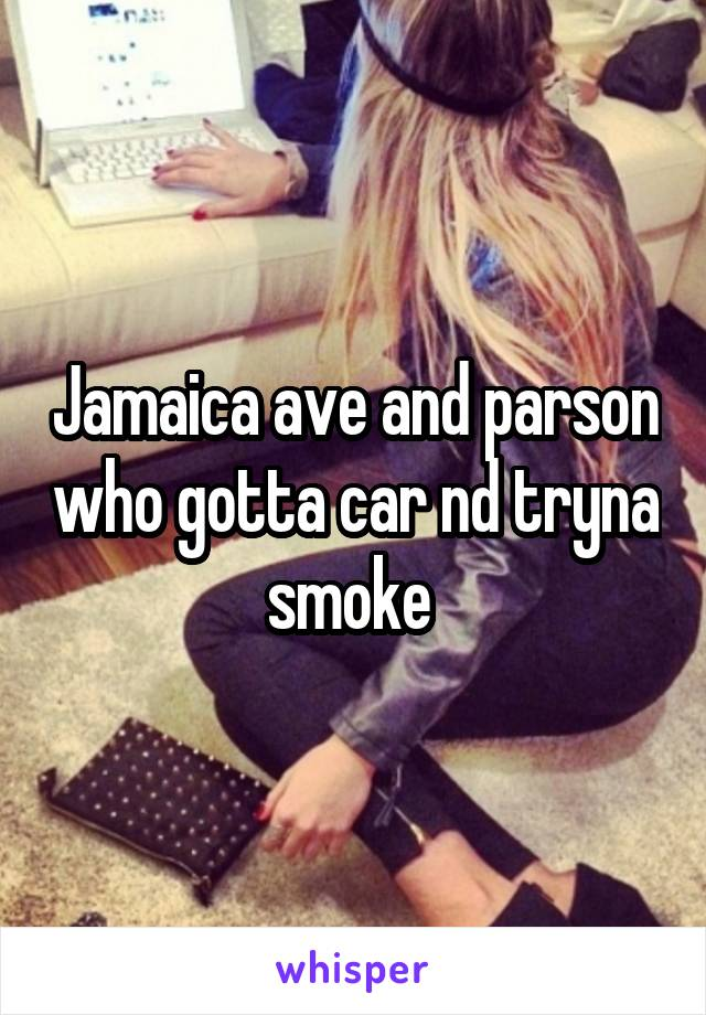 Jamaica ave and parson who gotta car nd tryna smoke