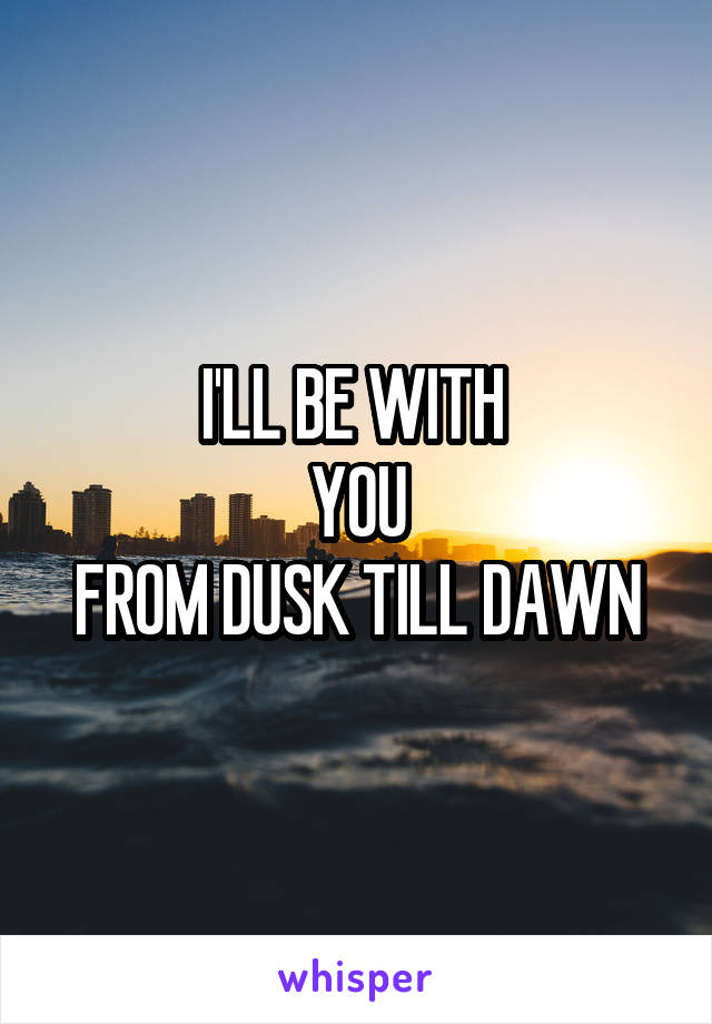 I'LL BE WITH  YOU FROM DUSK TILL DAWN