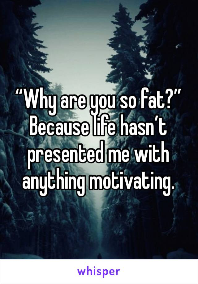 """""""Why are you so fat?"""" Because life hasn't presented me with anything motivating."""