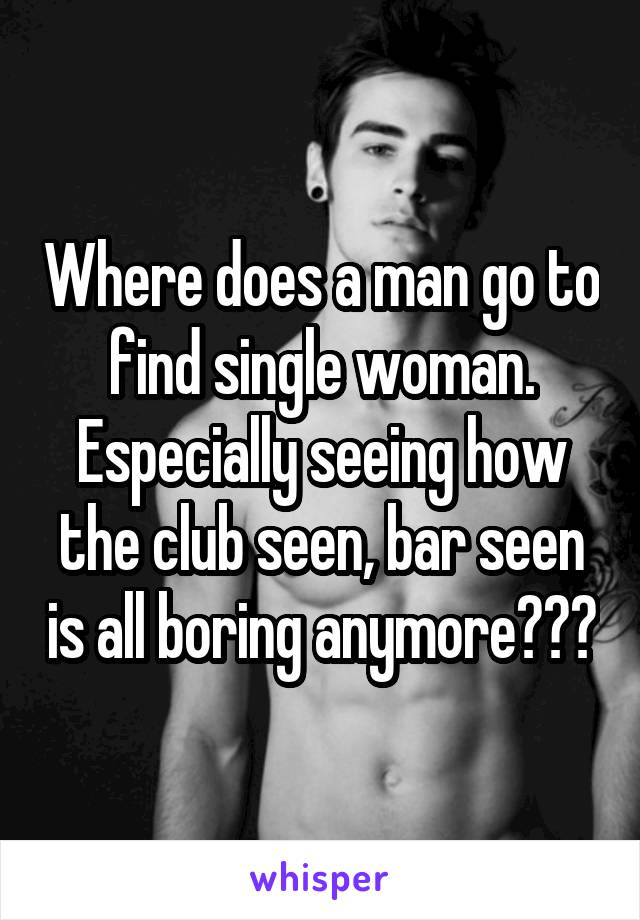 Where does a man go to find single woman. Especially seeing how the club seen, bar seen is all boring anymore???