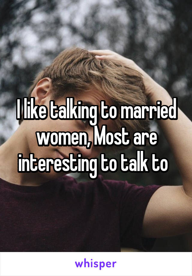 I like talking to married women, Most are interesting to talk to