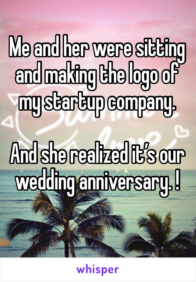 Me and her were sitting and making the logo of my startup company.   And she realized it's our wedding anniversary. !