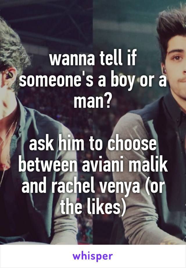 wanna tell if someone's a boy or a man?  ask him to choose between aviani malik and rachel venya (or the likes)