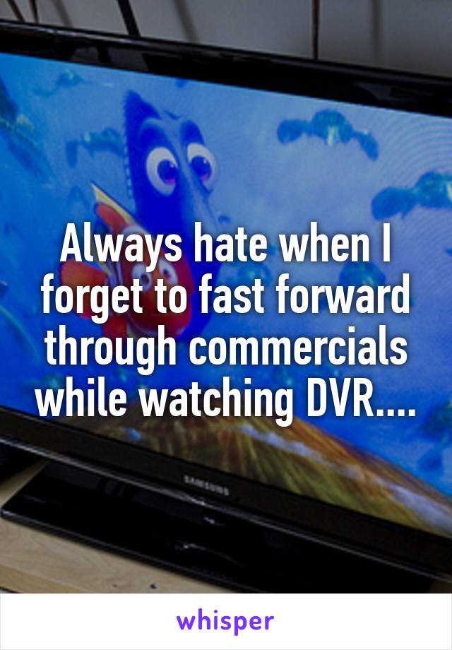 Always hate when I forget to fast forward through commercials while watching DVR....