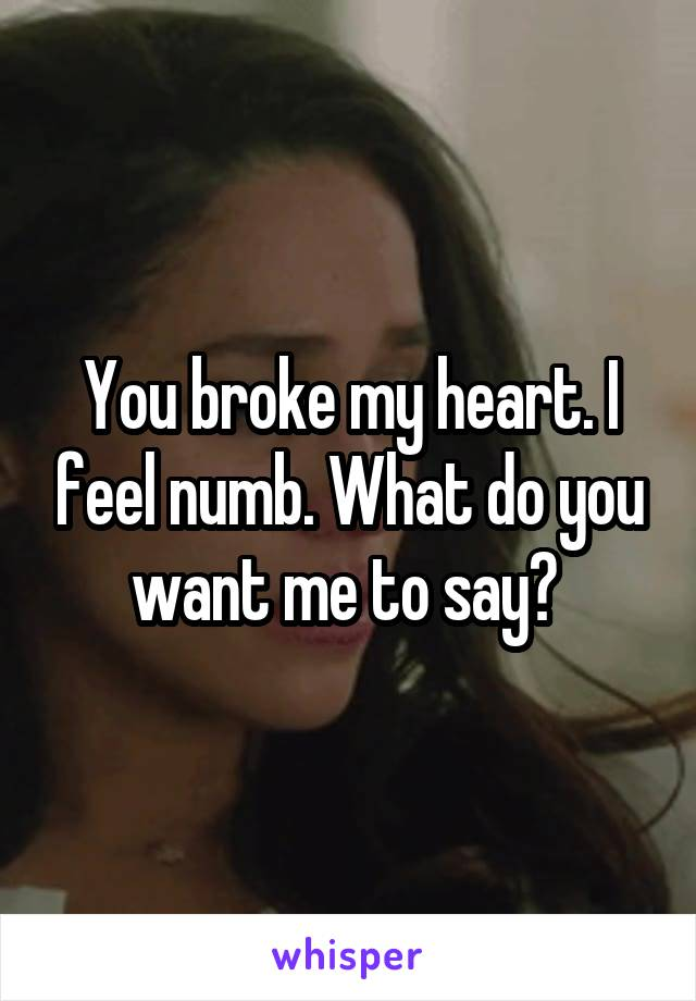 You broke my heart. I feel numb. What do you want me to say?