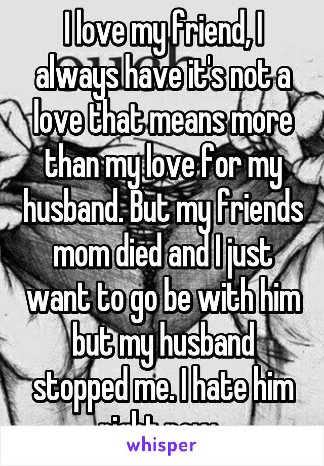 I love my friend, I always have it's not a love that means more than my love for my husband. But my friends mom died and I just want to go be with him but my husband stopped me. I hate him right now.