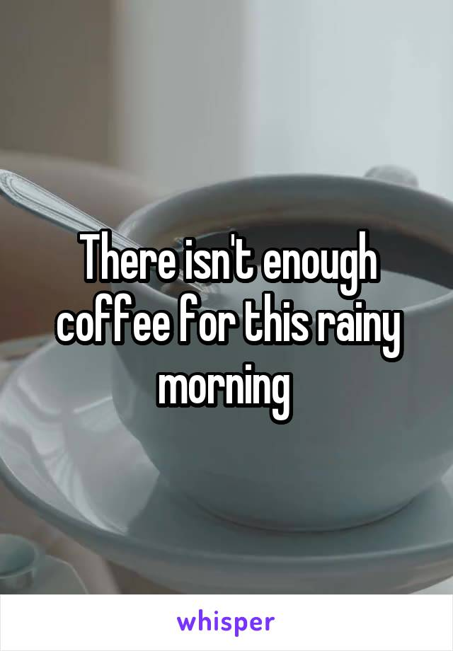 There isn't enough coffee for this rainy morning