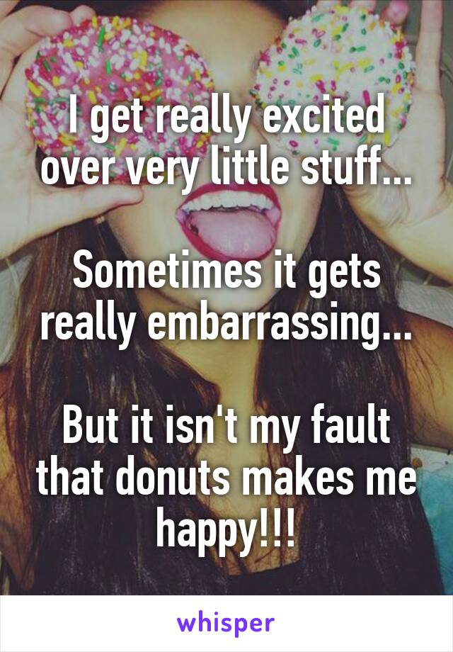 I get really excited over very little stuff...  Sometimes it gets really embarrassing...  But it isn't my fault that donuts makes me happy!!!