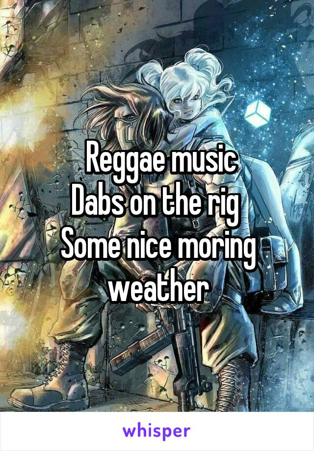 Reggae music   Dabs on the rig  Some nice moring weather