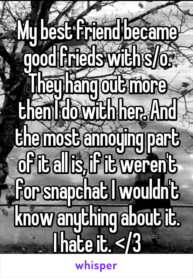 My best friend became good frieds with s/o. They hang out more then I do with her. And the most annoying part of it all is, if it weren't for snapchat I wouldn't know anything about it. I hate it. </3