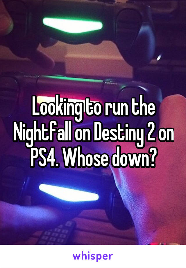 Looking to run the Nightfall on Destiny 2 on PS4. Whose down?