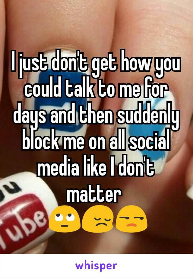I just don't get how you could talk to me for days and then suddenly block me on all social media like I don't matter   🙄😔😒