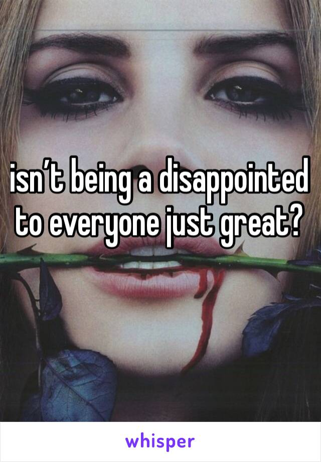 isn't being a disappointed to everyone just great?