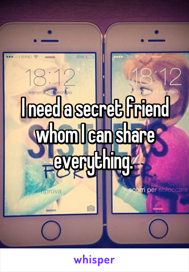 I need a secret friend whom I can share everything.