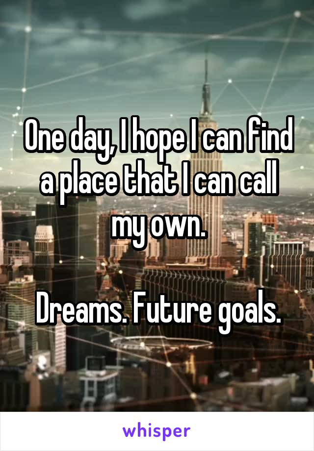 One day, I hope I can find a place that I can call my own.  Dreams. Future goals.