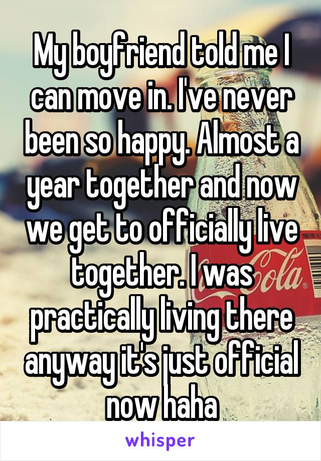 My boyfriend told me I can move in. I've never been so happy. Almost a year together and now we get to officially live together. I was practically living there anyway it's just official now haha