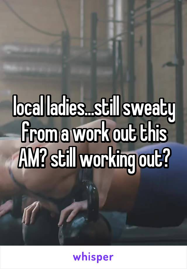 local ladies...still sweaty from a work out this AM? still working out?