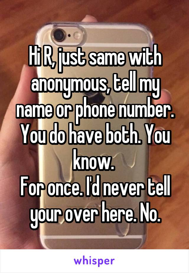 Hi R, just same with anonymous, tell my name or phone number. You do have both. You know.  For once. I'd never tell your over here. No.