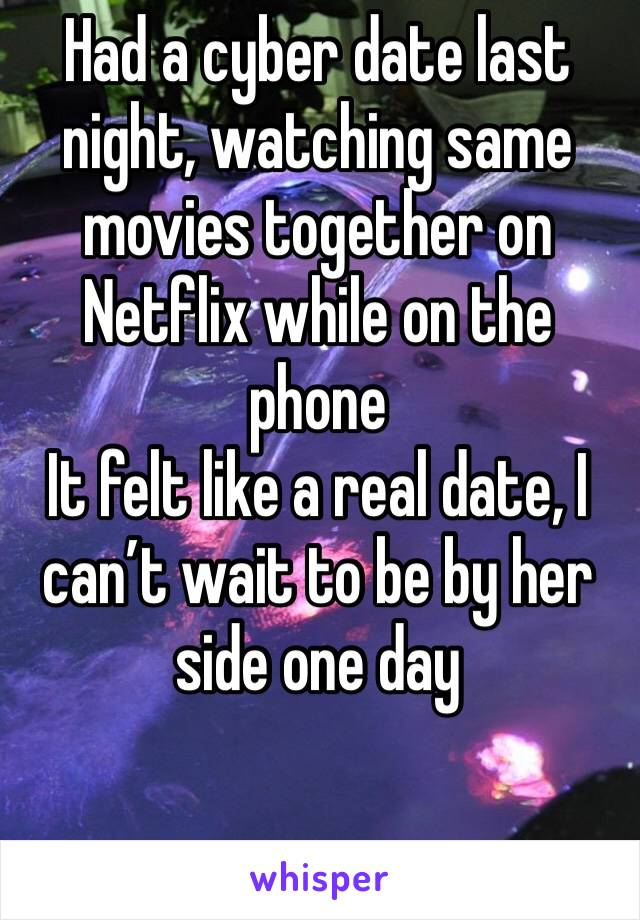 Had a cyber date last night, watching same movies together on Netflix while on the phone  It felt like a real date, I can't wait to be by her side one day