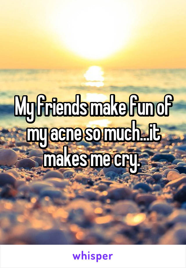 My friends make fun of my acne so much...it makes me cry.