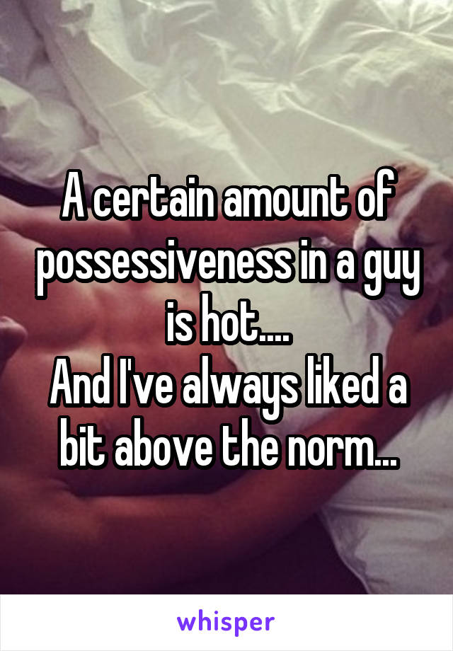 A certain amount of possessiveness in a guy is hot.... And I've always liked a bit above the norm...