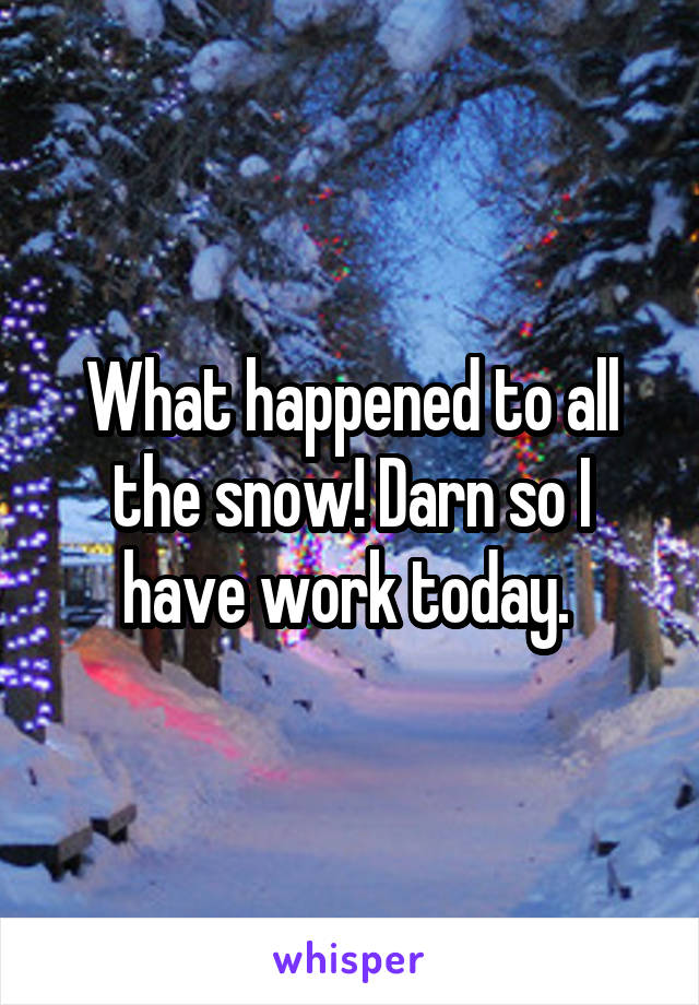 What happened to all the snow! Darn so I have work today.