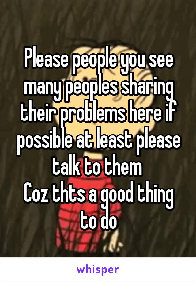 Please people you see many peoples sharing their problems here if possible at least please talk to them  Coz thts a good thing to do