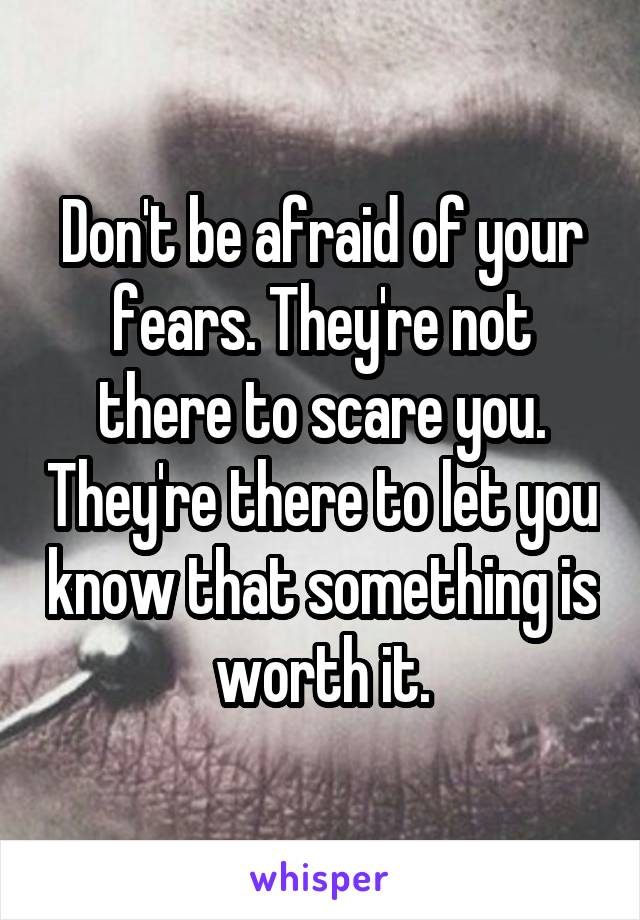 Don't be afraid of your fears. They're not there to scare you. They're there to let you know that something is worth it.