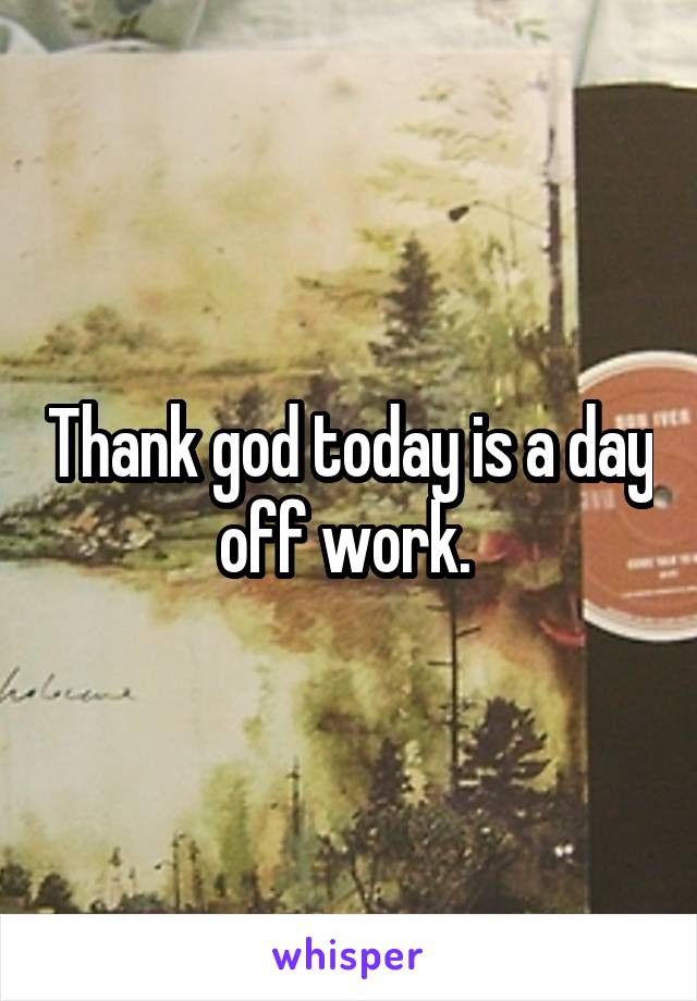 Thank god today is a day off work.