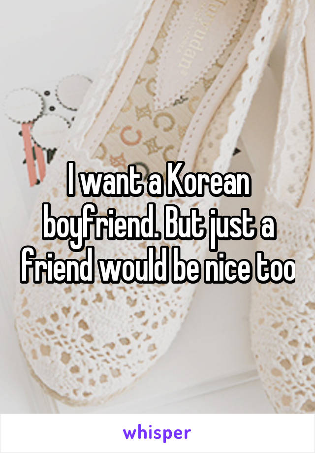 I want a Korean boyfriend. But just a friend would be nice too