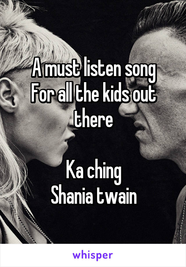 A must listen song For all the kids out there  Ka ching Shania twain