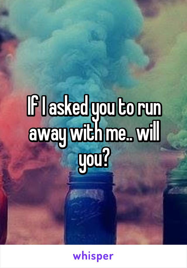 If I asked you to run away with me.. will you?