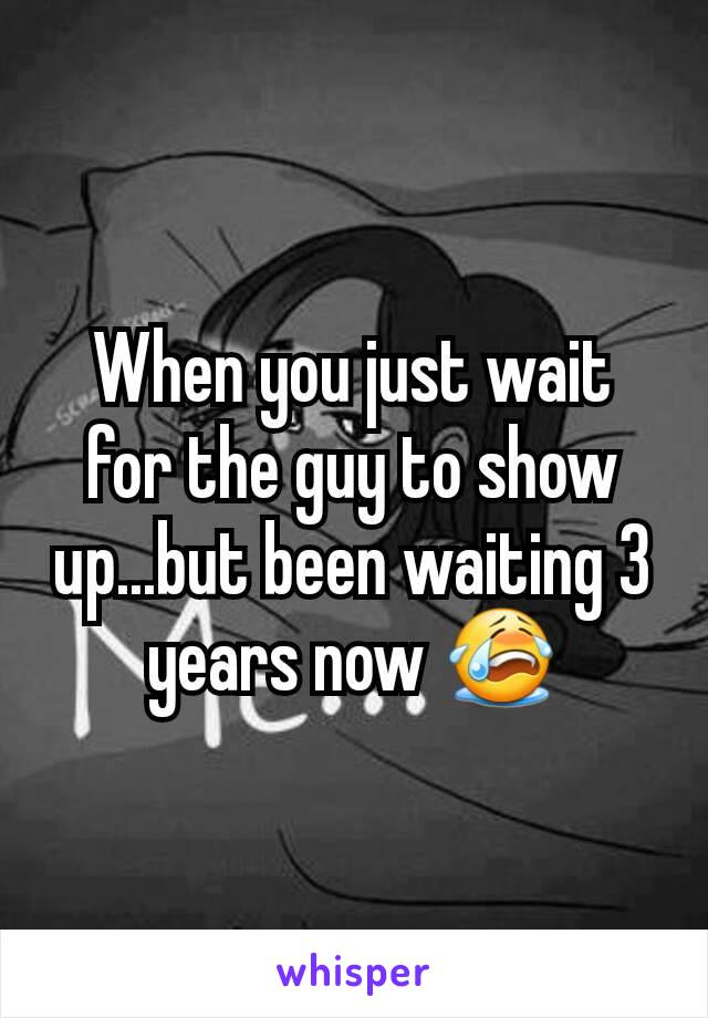 When you just wait for the guy to show up...but been waiting 3 years now 😭