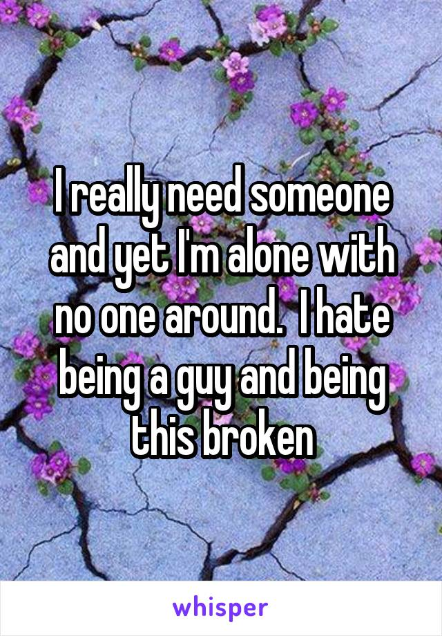 I really need someone and yet I'm alone with no one around.  I hate being a guy and being this broken